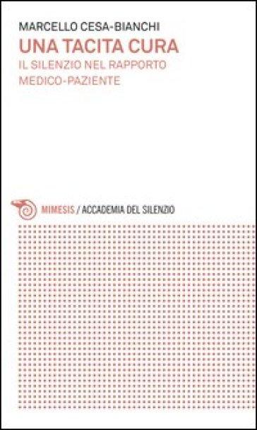 Una tacita cura. Il silenzio nel rapporto medico-paziente - Marcello Cesa-Bianchi |