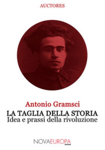 La taglia della storia. Idea e prassi della rivoluzione - Antonio Gramsci | Jonathanterrington.com
