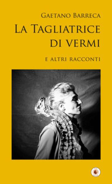 La tagliatrice di vermi e altri racconti - Gaetano Barreca |