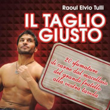 Il taglio giusto. 20 sfumature di carne dal macellaio del Grande fratello alla vostra tavola - Raoul Elvio Tulli | Thecosgala.com