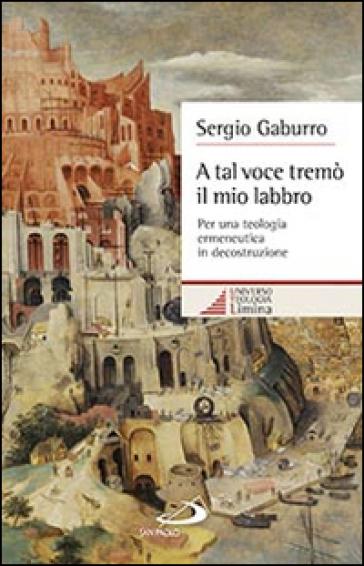 A tal voce tremò il mio labbro. Per una teologia ermeneutica in decostruzione - Sergio Gaburro |