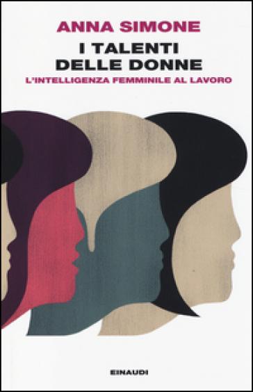 I talenti delle donne. L'intelligenza femminile al lavoro - Anna Simone | Thecosgala.com