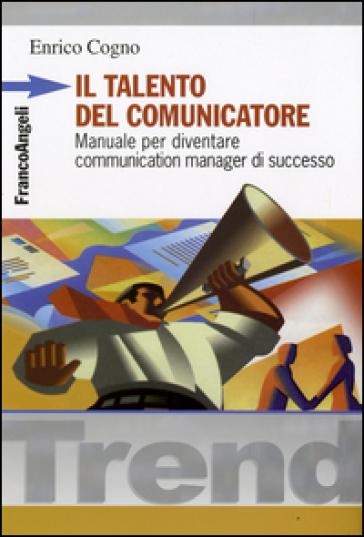 Il talento del comunicatore. Manuale per diventare communication manager di successo - Enrico Cogno |