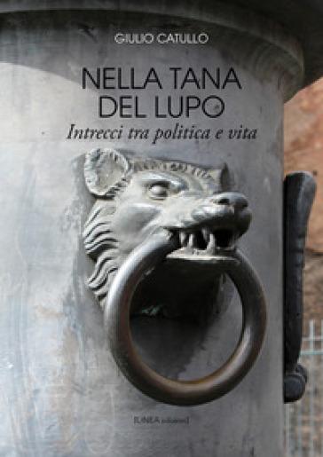 Nella tana del lupo. Intrecci tra politica e vita - Giulio Catullo  