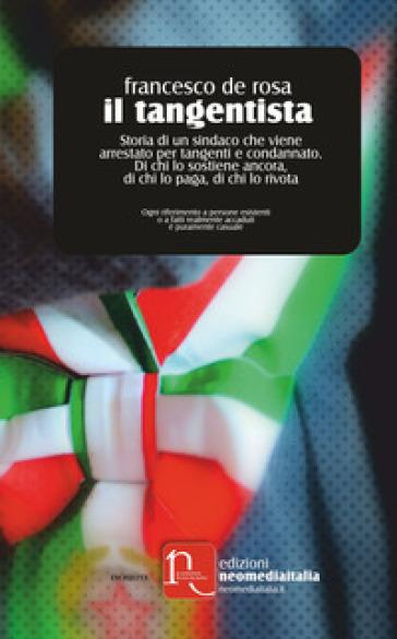 Il tangentista. Storia di un sindaco che viene arrestato per tangenti e condannato. Di chi lo sostiene ancora, di chi lo paga, di chi lo rivota - Francesco De Rosa | Kritjur.org