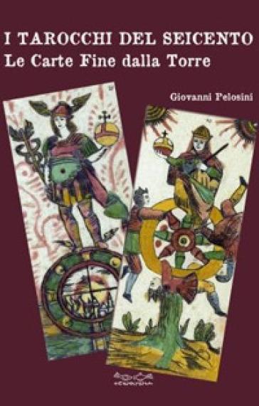 I tarocchi del Seicento. Le carte Fine dalla Torre - Giovanni Pelosini | Jonathanterrington.com