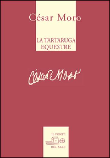 La tartaruga equestre e altre poesie. Ediz. multilingue - Cesar Moro |