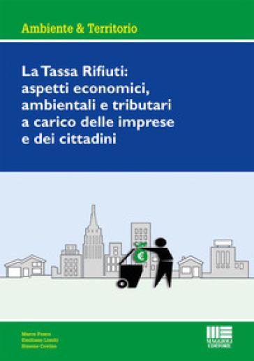 La tassa rifiuti: aspetti economici, ambientali e tributari a carico delle imprese e dei cittadini - Marco Fosco |