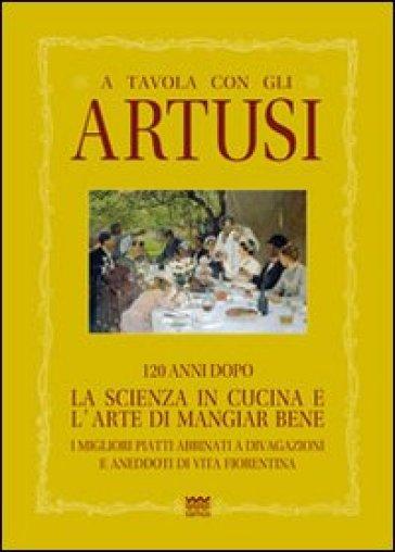 A tavola con gli Artusi. 120 anni dopo «la scienza in cucina e l'arte di mangiar bene» - Luciano Artusi |
