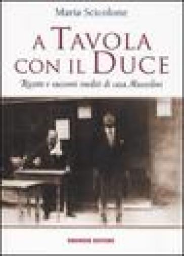 A tavola con il Duce. Ricette e racconti inediti di casa Mussolini - Maria Scicolone | Rochesterscifianimecon.com