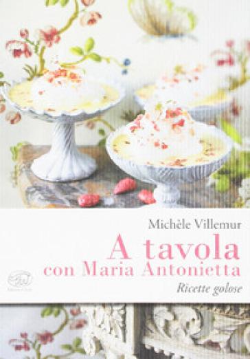 A tavola con Maria Antonietta. Ricette golose - Michèle Villemur |
