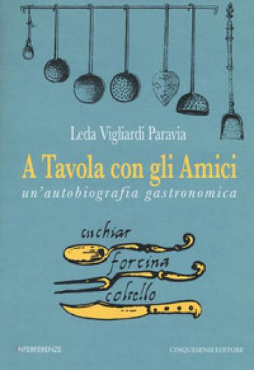 A tavola con gli amici. Un'autobiografia gastronomica - Leda Vigliardi Paravia   Thecosgala.com
