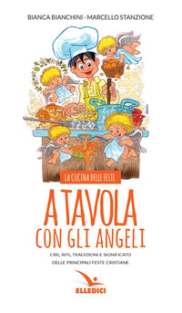 A tavola con gli angeli. La cucina delle feste. Cibi, riti, tradizioni delle principali feste cristiane - Bianca Bianchini | Thecosgala.com