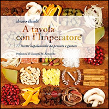A tavola con l'imperatore. 77 ricette napoleoniche da provare e gustare - Alvaro Claudi | Rochesterscifianimecon.com
