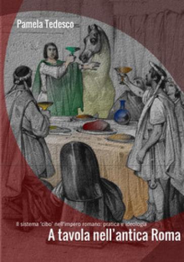 A tavola nell'antica Roma. Il sistema «cibo» nell'impero romano: pratica e ideologia - Pamela Tedesco  