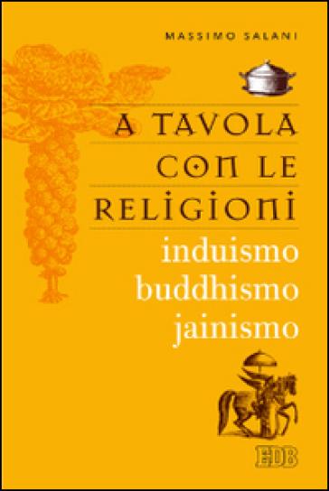 A tavola con le religioni. Induismo, buddhismo, jainismo - Massimo Salani |