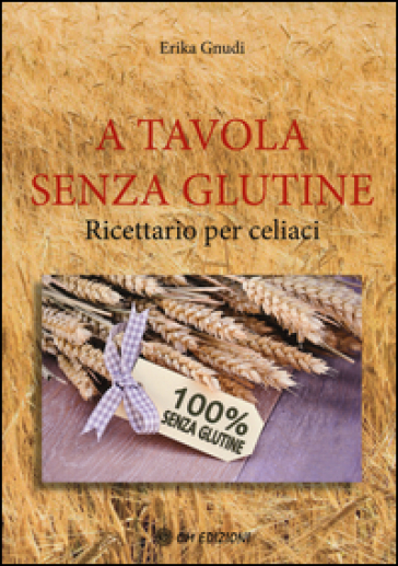 A tavola senza glutine. Ricettario per celiaci - Erika Gnudi   Jonathanterrington.com