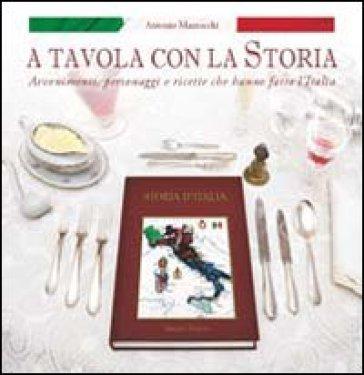 A tavola con la storia. Avvenimenti, personaggi e ricette che hanno fatto l'Italia - Antonio Mazzocchi   Rochesterscifianimecon.com
