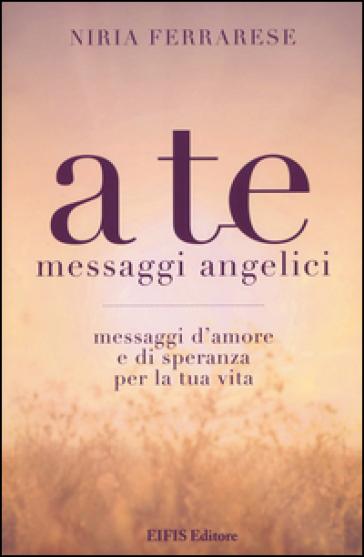 A te. Messaggi angelici. Messaggi d'amore e di speranza per la tua vita - Niria Ferrarese |