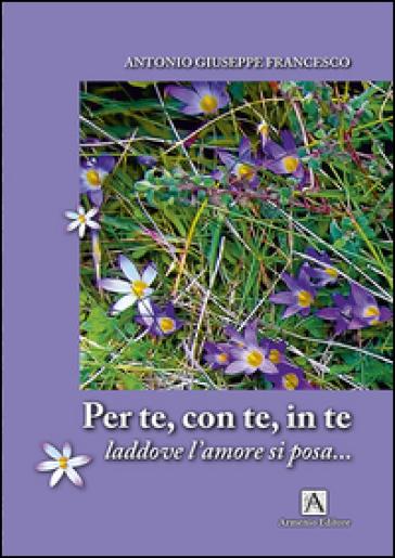 Per te con te in te. Laddove l'amore si posa - Antonio Giuseppe Francesco | Kritjur.org