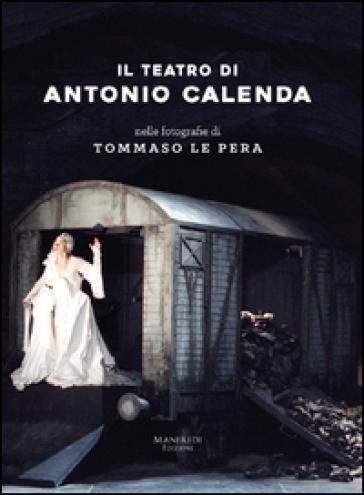 Il teatro di Antonio Calenda nelle fotografie di Tommaso Le Pera. Ediz. illustrata - Antonio Calenda | Ericsfund.org