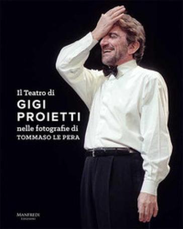 Il teatro di Gigi Proietti nelle fotografie di Tommaso le Pera. Ediz. illustrata - Tommaso Le Pera |