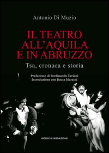 Il teatro all'Aquila e in Abruzzo. Tsa, cronaca e storia - Antonio Di Muzio  