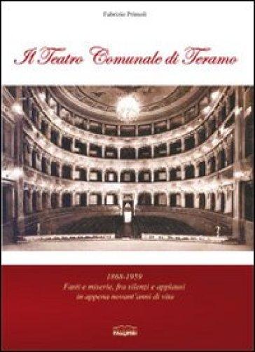 Il teatro comunale di Teramo. 1868-1959 fasti e miserie, fra silenzi e applausi in appena novant'anni di vita - Fabrizio Primoli |