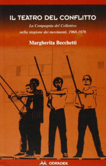 Il teatro del conflitto. La compagnia del Collettivo nella stagione dei movimenti 1969-1976 - Margherita Becchetti |