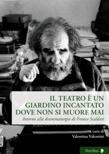 Il teatro è un giardino incantato dove non si muore mai. Intorno alla drammaturgia di Franco Scaldati - Valentina Valentini | Thecosgala.com