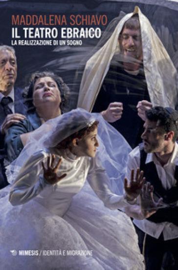 Il teatro ebraico. La realizzazione di un sogno - Maddalena Schiavo |