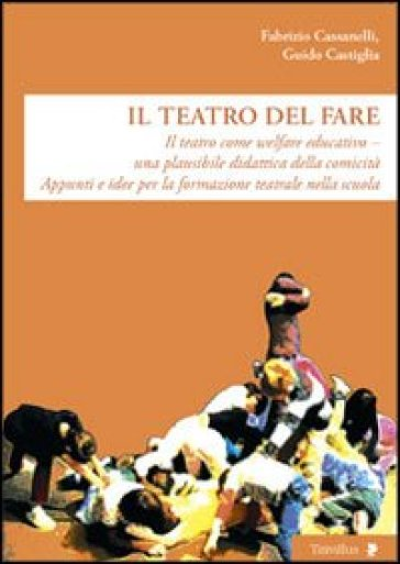 Il teatro del fare. Il teatro come welfare edicativo. Una plausibile didattica della comicità. Appunti e idee per la formazione teatrale nella scuola - Guido Castiglia |