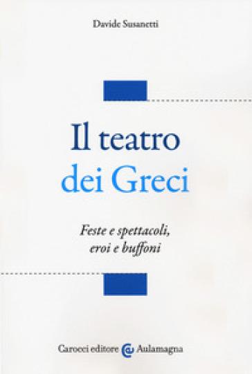 Il teatro dei greci. Feste e spettacoli, eroi e buffoni - Davide Susanetti   Thecosgala.com