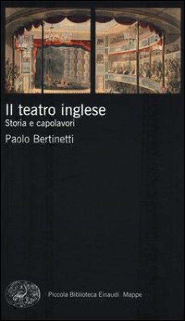 Il teatro inglese. Storia e capolavori - Paolo Bertinetti | Jonathanterrington.com