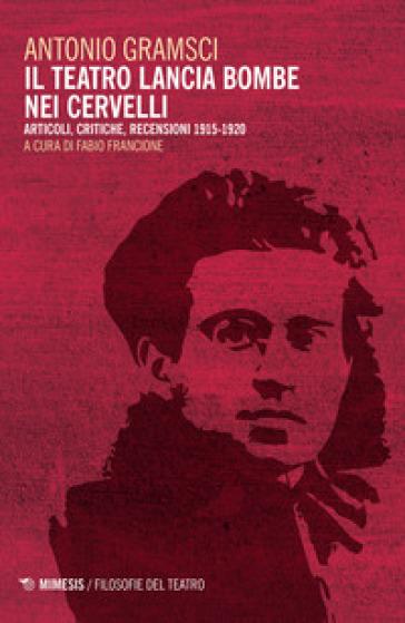 Il teatro lancia bombe nei cervelli. Articoli, critiche, recensioni (1915-1920) - Antonio Gramsci | Ericsfund.org