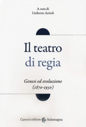 Il teatro di regia. Genesi ed evoluzione (1870-1950) - U. Artioli | Thecosgala.com