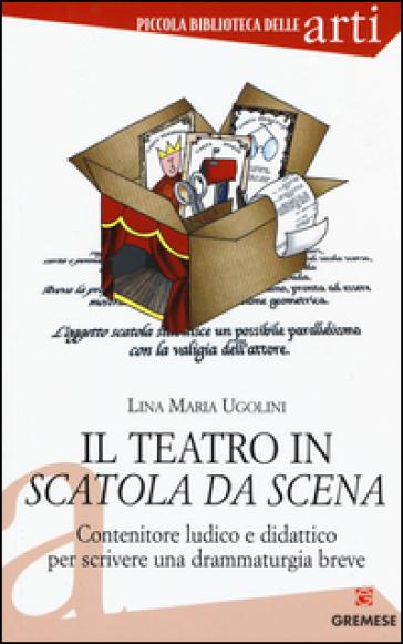 Il teatro in scatola da scena. Contenitore ludico e didattico per scrivere una drammaturgia breve - LINA MARIA UGOLINI  