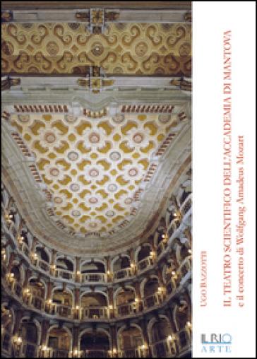Il teatro scientifico dell'Accademia di Mantova e il concerto di Wolfang Amadeus Mozart - Ugo Bazzotti |