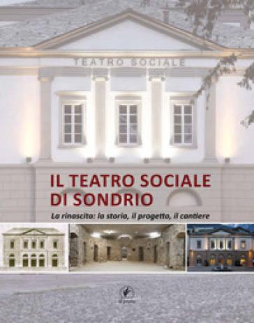 Il teatro sociale di Sondrio. La rinascita: la storia, il progetto, il cantiere - M. Mazzetto |