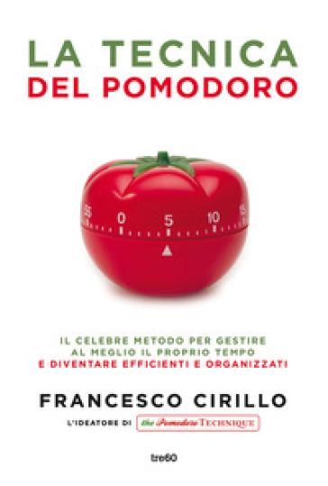 La tecnica del pomodoro. Il celebre metodo per gestire al meglio il proprio tempo e diventare efficienti e organizzati - Francesco Cirillo | Thecosgala.com