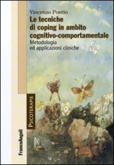 Le tecniche di coping in ambito cognitivo-comportamentale. Metodologia ed applicazioni cliniche - Vincenzo Poerio   Rochesterscifianimecon.com