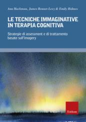 Image of Le tecniche immaginative in terapia cognitiva. Strategie di assessment e di trattamento basate sull'imagery