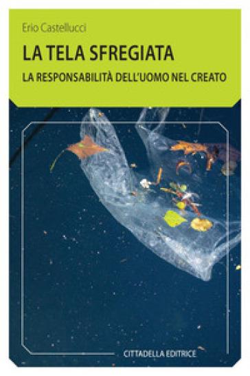 La tela sfregiata. La responsabilità dell'uomo nel creato - Erio Castellucci | Kritjur.org