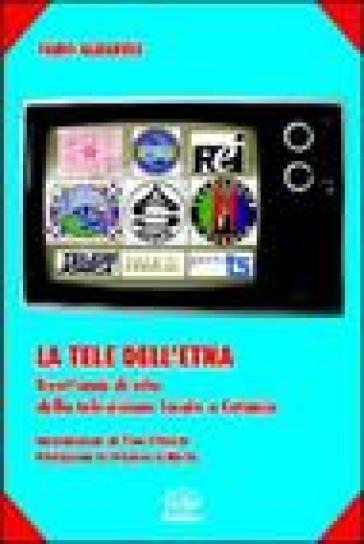 La tele dell'Etna. Trent'anni di vita della televisione locale a Catania - Fabio Albanese  