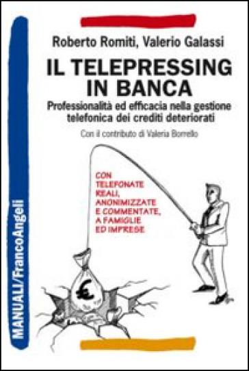 Il telepressing in banca. Professionalità ed efficacia nella gestione telefonica dei crediti deteriorati - Roberto Romiti |