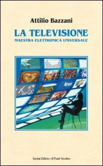 La televisione. Maestra elettronica universale - Attilio Bazzani |