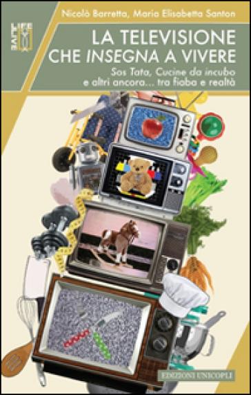 La televisione che insegna a vivere. Sos Tata, Cucine da incubo e altri ancora... tra fiaba e realtà - Nicolò Barretta |