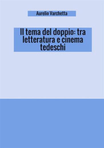 Il tema del doppio: tra letteratura e cinema tedeschi - Aurelio Varchetta |