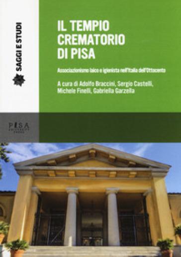 Il tempio crematorio di Pisa. Associazionismo laico e igienista nell'Italia dell'Ottocento - A. Braccini |
