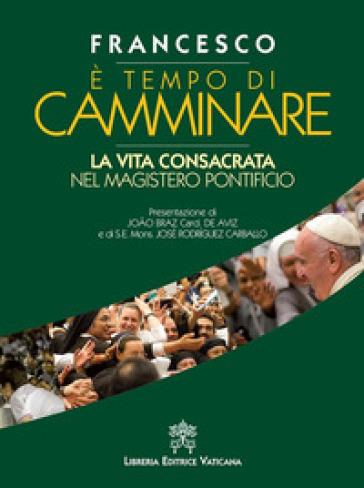 E tempo di camminare. La vita consacrata nel magistero pontificio - Papa Francesco (Jorge Mario Bergoglio) | Thecosgala.com